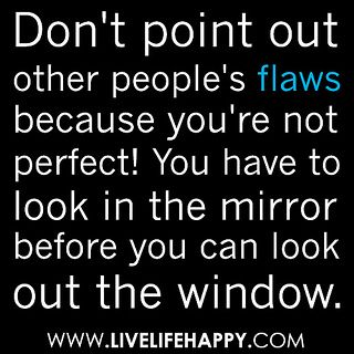 Don T Point Out Other People S Flaws Because You Re Not Perfect You Have To Look In The Mirror Before You Can Look Out The Window Flaws Quotes Quotes Look In The Mirror