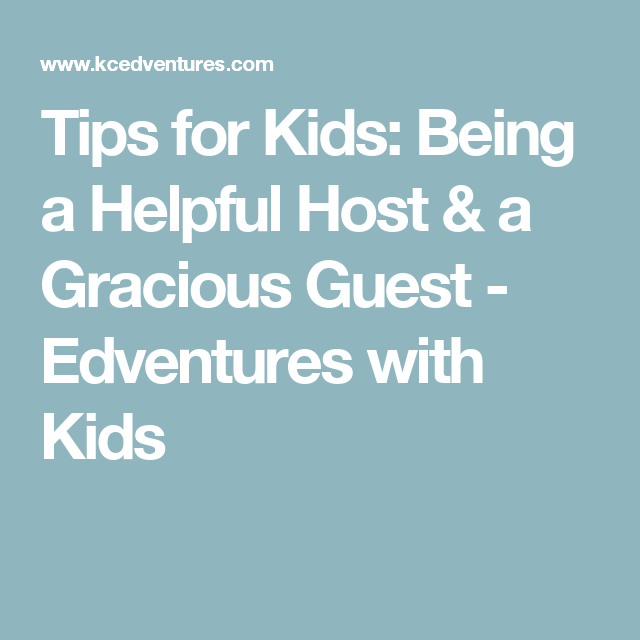 Tips for Kids: Being a Helpful Host & a Gracious Guest - Edventures with Kids