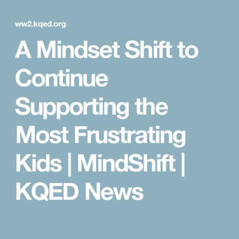 A Mindset Shift To Continue Supporting >> A Mindset Shift To Continue Supporting The Most Frustrating Kids