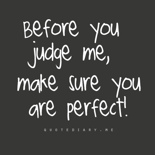 Before You Judge Me Make Sure You Are Perfect Words Quotes Before You Judge Me Quotes