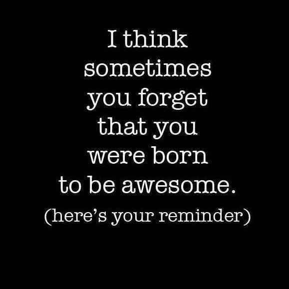 I Think Sometimes You Forget That You Were Born To Be Awesome (Heres Your Reminder)
