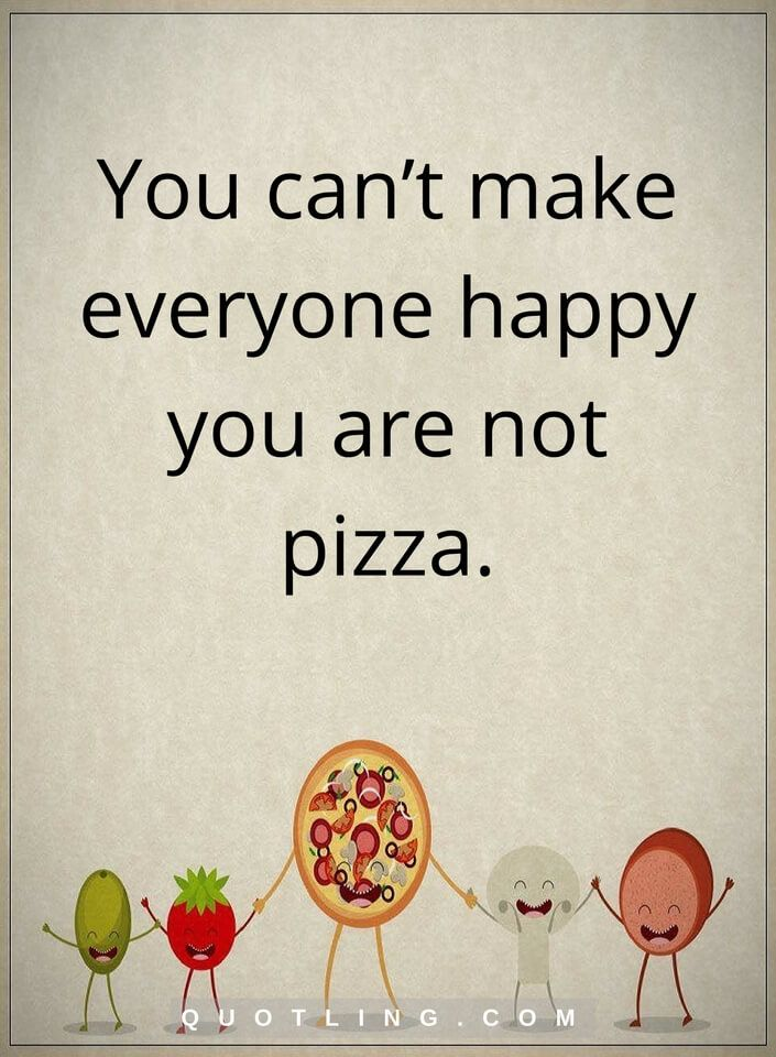 Love Yourself Quotes You Cant Make Everyone Happy You Are Not Pizza