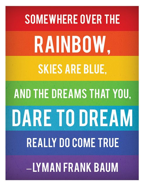 somewhere over the rainbow skies are blue and the dreams that you dare to dream really do come true -lyman frank baum