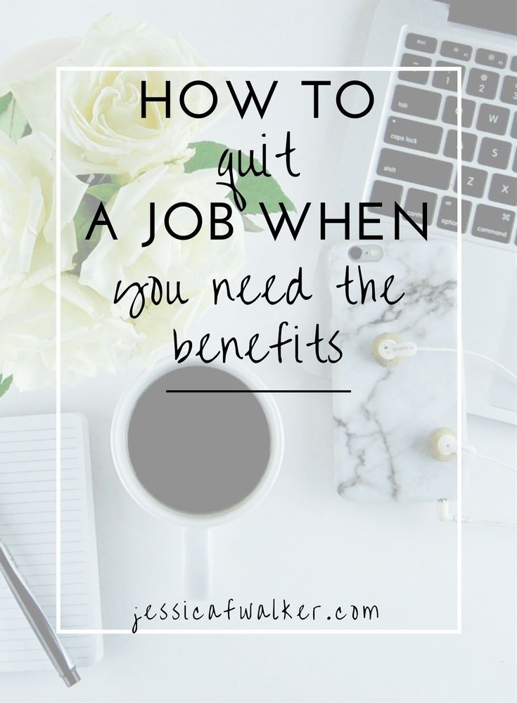 How To Quit A Job When You Need The Benefits Quitting Your Job