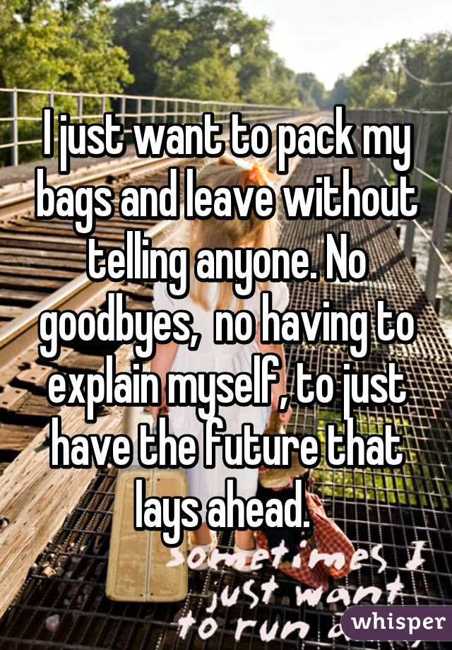 I Just Want To Pack My Bags And Leave Without Telling Anyone No Goodbyes No Having To Explain Myself To Just Have The Fu Leaving Quotes My Bags Told You So