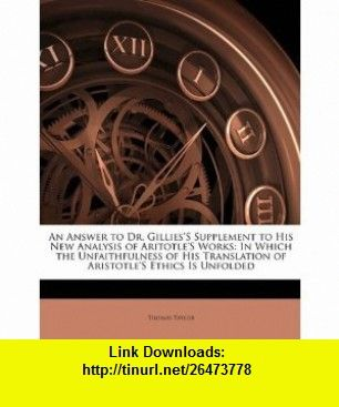 An Answer to Dr. GilliesS Supplement to His New Analysis of AritotleS Works In Which the Unfaithfulness of His Translation of AristotleS Ethics Is Unfolded (9781141504053) Thomas Taylor , ISBN-10: 1141504057  , ISBN-13: 978-1141504053 ,  , tutorials , pdf , ebook , torrent , downloads , rapidshare , filesonic , hotfile , megaupload , fileserve