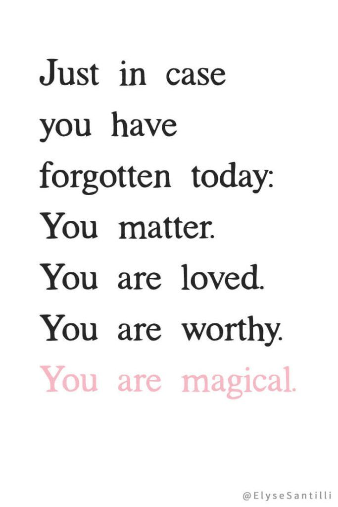 Just in case you have forgotten today: You matter. You are loved. Your are worthy. You are magical.