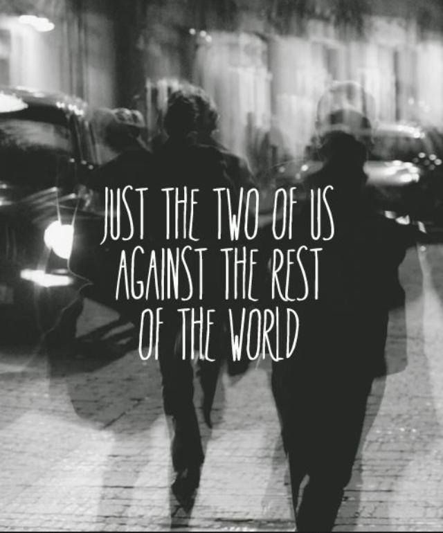 Just the two of us against the rest of the world.\