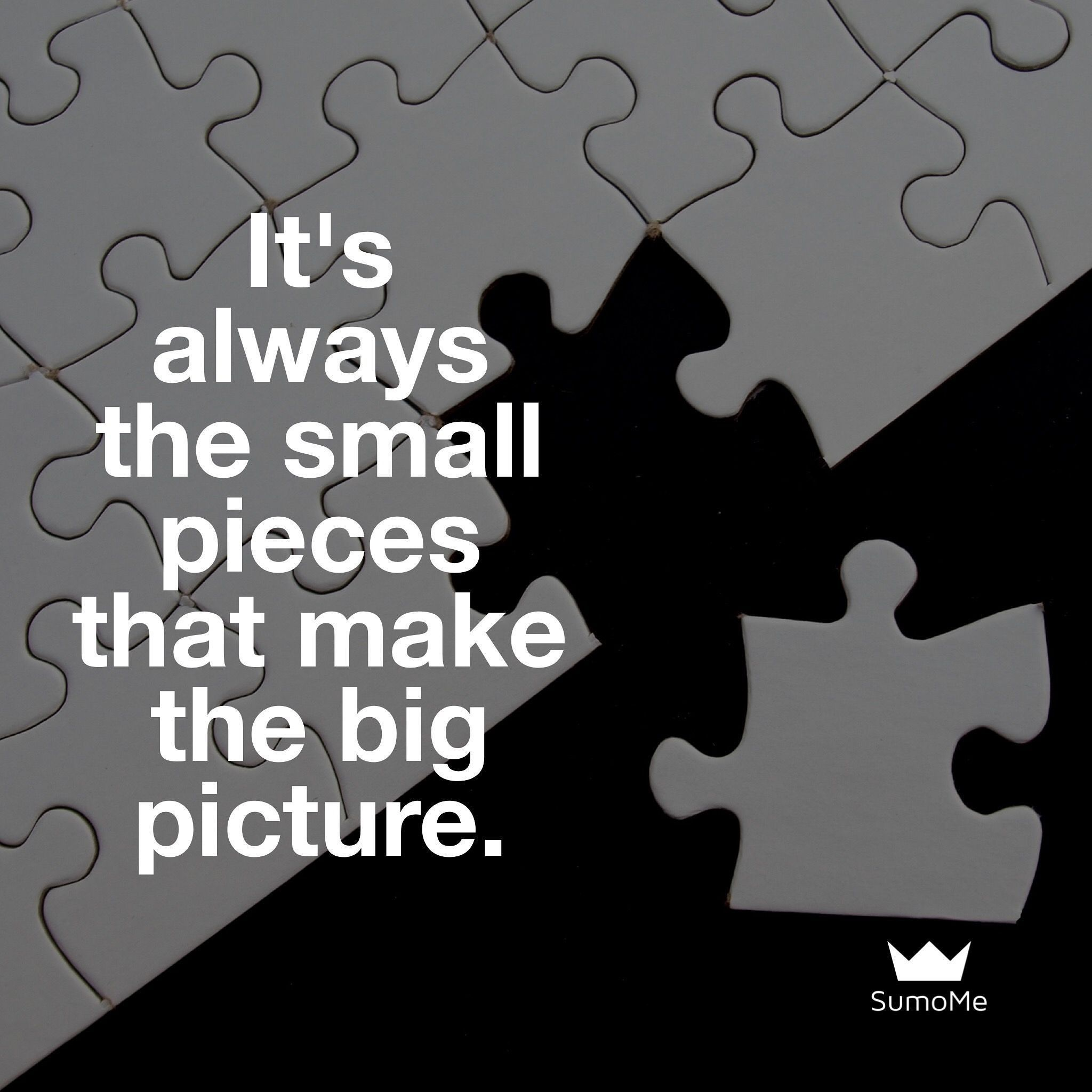 Remember that it\'s always the small pieces that make the big picture ...