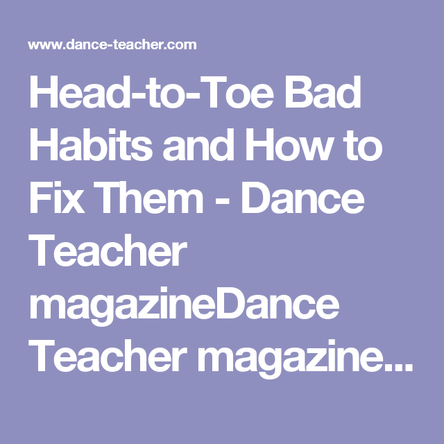 Head-to-Toe Bad Habits and How to Fix Them - Dance Teacher magazineDance Teacher magazine | Practical. Nurturing. Motivating. The voice of dance educators.