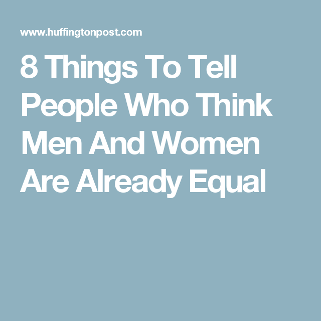 8 Things To Tell People Who Think Men And Women Are Already Equal