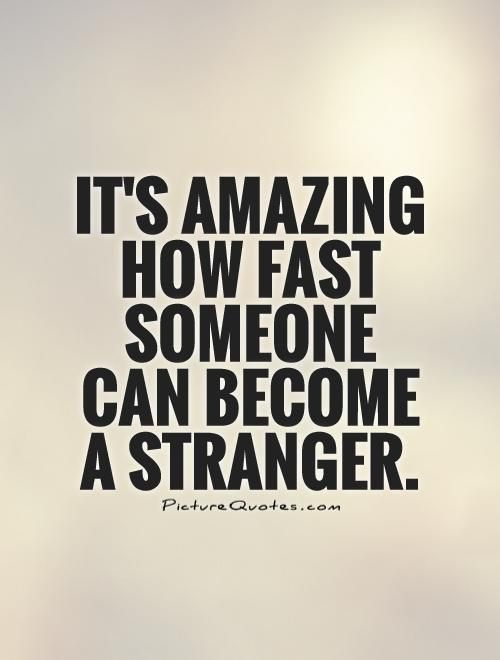 Quick Quote It's Amazing How Fast Someone Can Become A Strangerpicture Quotes