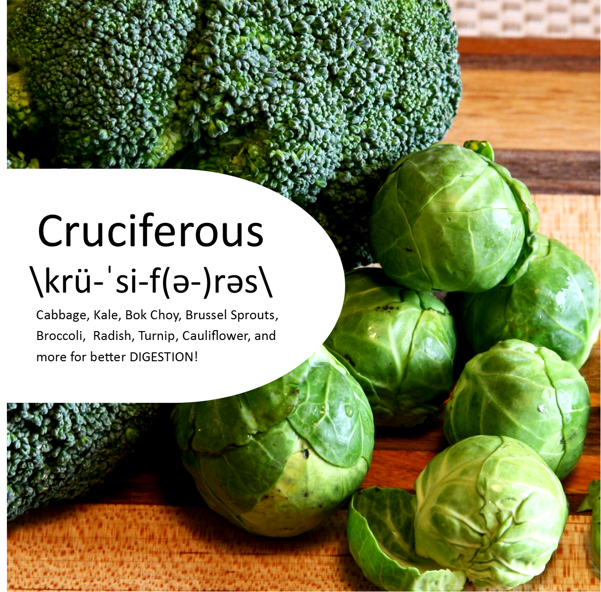 Yes, there is a Fresh Veggies Day…and it's today! Since we're riding the digestive train, let's keep going full steam ahead. Your gut does a lot of work to get you the best return for your healthy eating efforts. Fuel it with the gut loving family of veggies, called cruciferous \krü-ˈsi-f(ə-)rəs\. Containing high amounts of glutamine, vegetables like cabbage, brussel sprouts, broccoli, kale, cauliflower, and bok choy, are complete powerhouses for your gut.