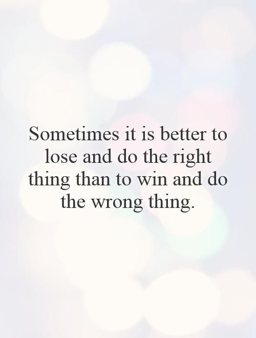 Sometimes It Is Better To Lose And Do The Right Thing Than To Win