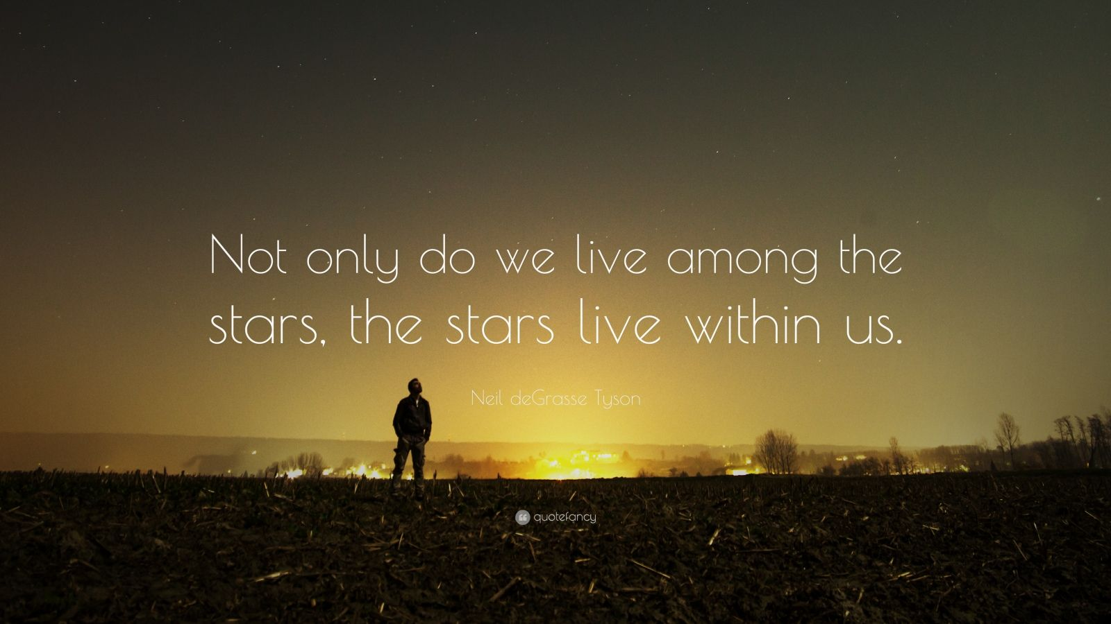 Neil Degrasse Tyson Quote Not Only Do We Live Among The Stars The Stars Live Within Us Neil Degrasse Tyson Quote Neil Degrasse Tyson Tyson