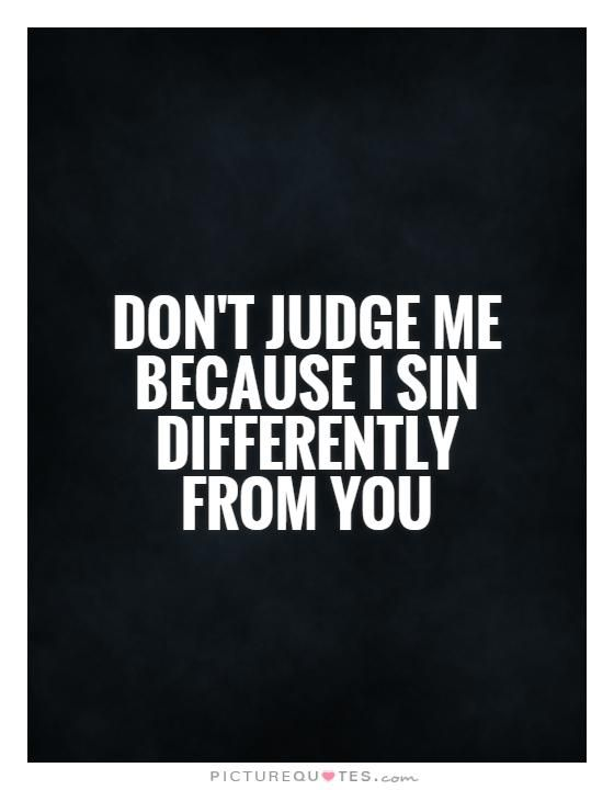 Dont Judge Me Because I Sin Differently From You Dont Judge Me