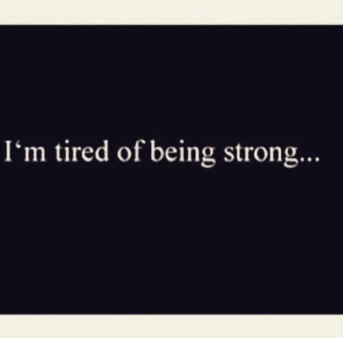Im Tired Of Being Strong True Dat Deep Thoughts Quotes Im Tired