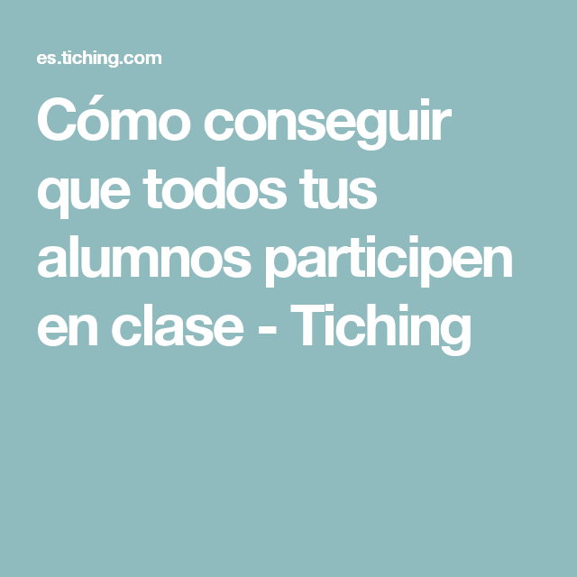 Cómo conseguir que todos tus alumnos participen en clase - Tiching