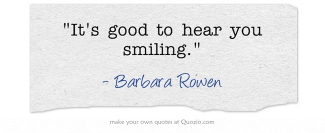 It's good to hear you smiling.