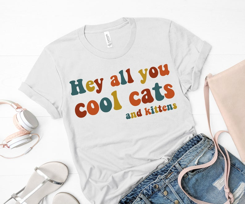 Hey All You Cool Cats And Kittens Shirt Cool Cats Tiger Lady King Big Cats Retro Shirt Gift For Her Gift For Him Funny Tee Shirt In 2020 Kittens Shirt Retro