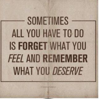 Algunas veces tienes que olvidar lo que sientes y recordar lo que mereces.