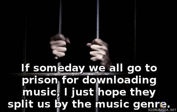 If someday we all go to prison for downloading music, I just hope they split us by the music genre.