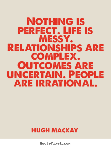 Nothing is perfect. life is messy. relationships are ...