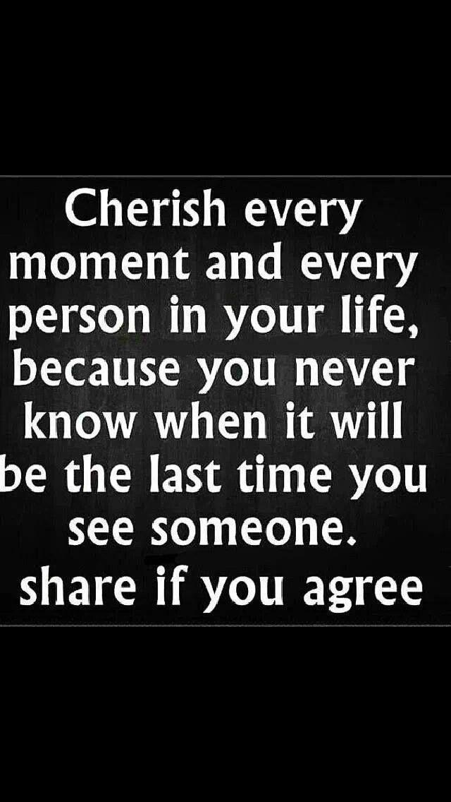 Cherish Every Moment And Every Person In Your Life Because You Never Know When It Will Be The Last Time You See Somo Cherish Every Moment In This Moment Words