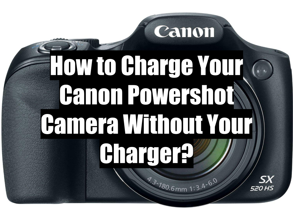 How to Charge Your Canon Powershot Camera Without Your Charger
