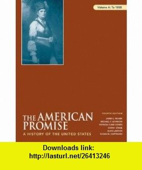 The American Promise, Volume A To 1800 A History of the United States (9780312469993) James L. Roark, Michael P. Johnson, Patricia Cline Cohen, Sarah Stage, Alan Lawson, Susan M. Hartmann , ISBN-10: 0312469993  , ISBN-13: 978-0312469993 ,  , tutorials , pdf , ebook , torrent , downloads , rapidshare , filesonic , hotfile , megaupload , fileserve