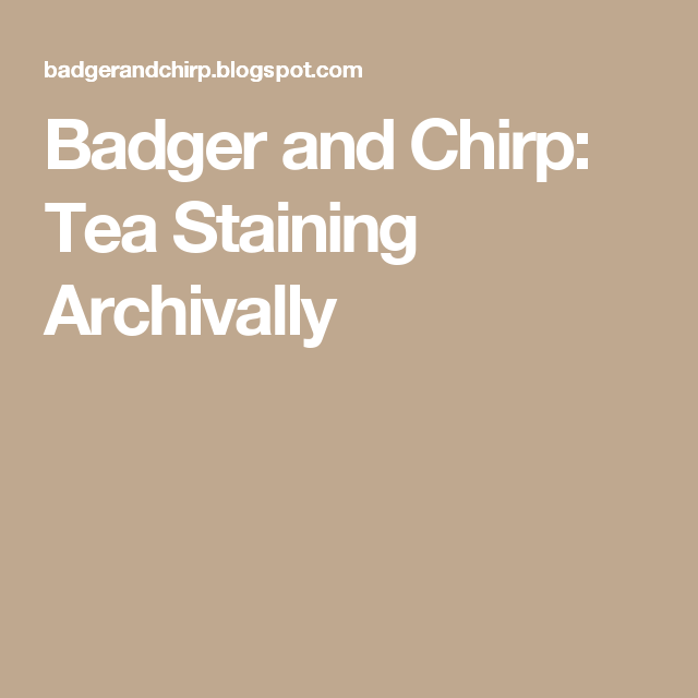 Badger And Chirp: Tea Staining Archivally
