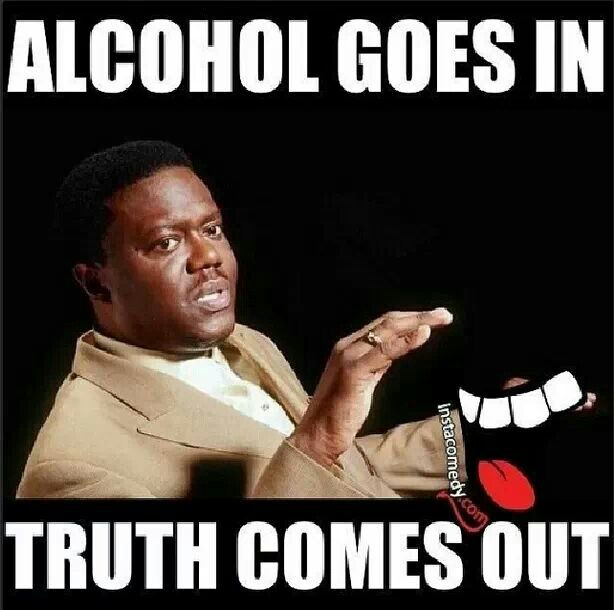 Image result for truth comes out when drunk meme