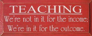 Teaching - We're not in it for the income; we're in it for the outcome.