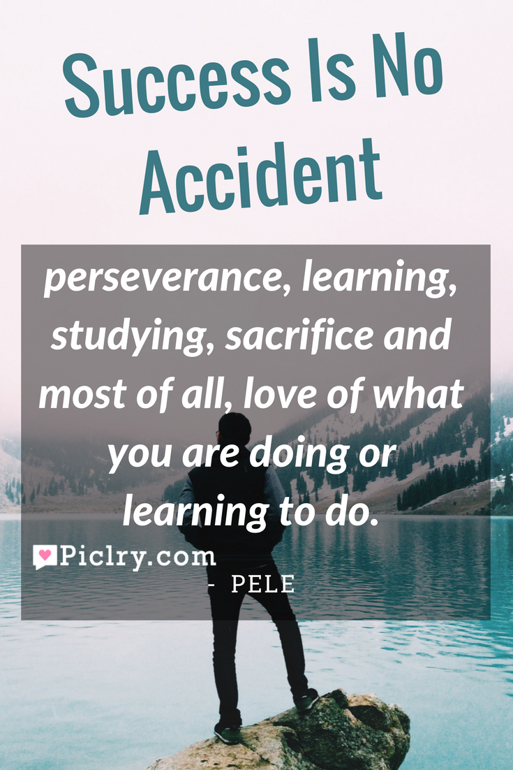Top 10 work quotes success is no accident it is hard work perseverance learning studying sacrifice and most of all love of what you are doing or