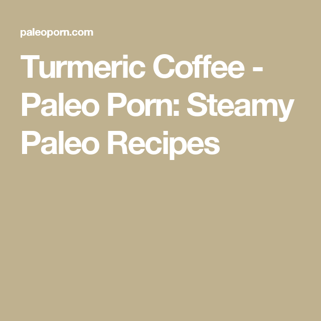 Turmeric Coffee - Paleo Porn: Steamy Paleo Recipes
