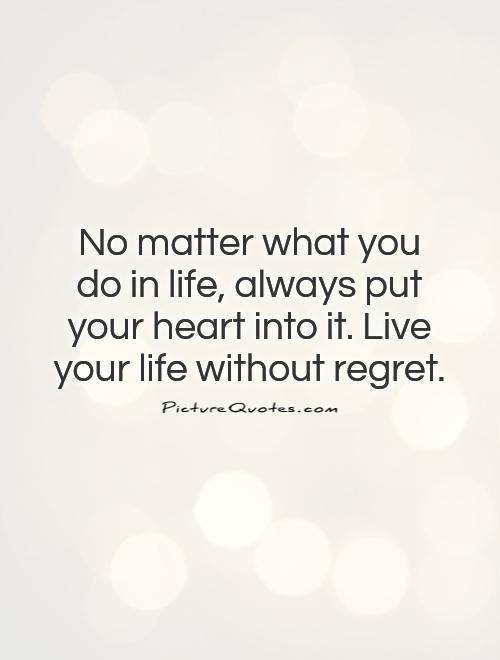 Quotes To Live Your Life By Endearing No Matter What You Do In Life Always Put Your Heart Into Itlive