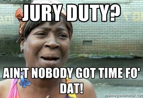 Jury duty? Ain't Nobody Got Time fo dat!    Exactly how I'm