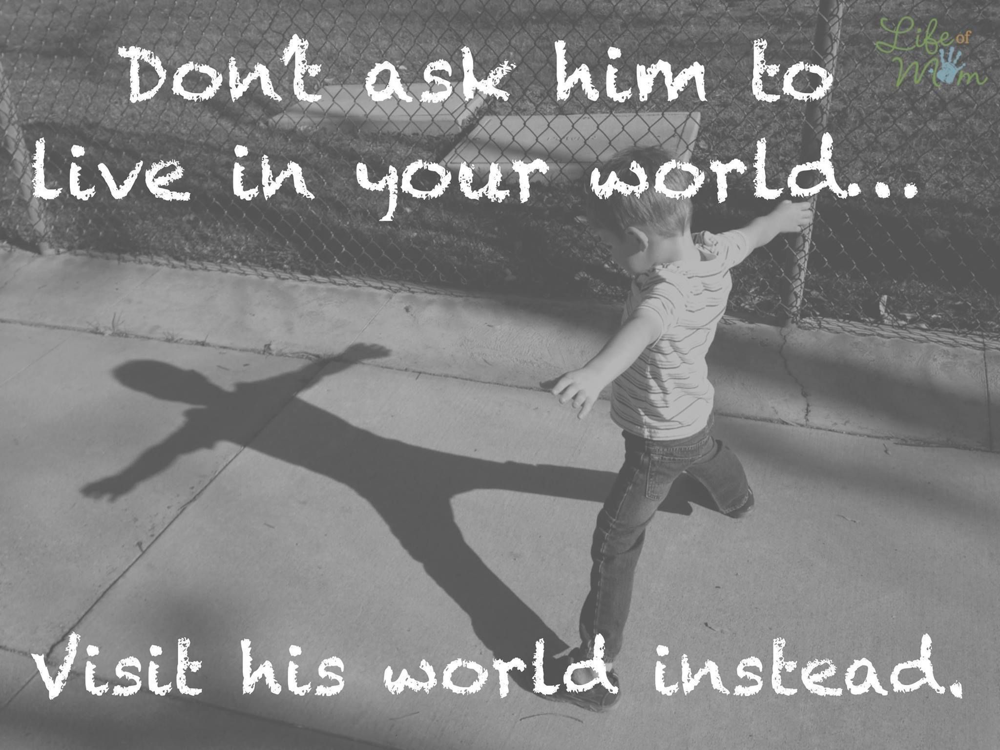 Quotes For Kids About Life Don't Ask Him To Live In Your World Visit His World Instead