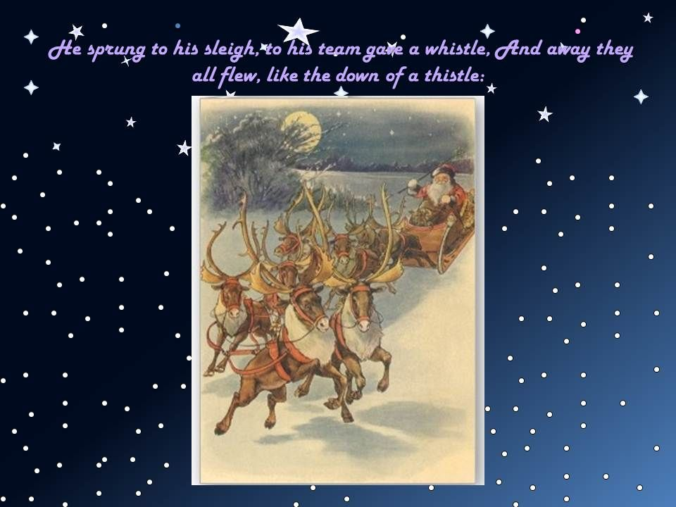 He sprung to his sleigh, to his team gave a whistle, And away they all flew, like the down of a thistle: