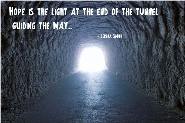 Hope is the light at the end of the tunnel guiding the way…..
