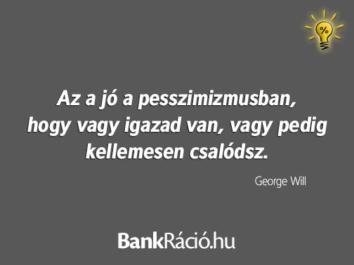 Az a jó a pesszimizmusban, hogy vagy igazad van, vagy pedig kellemesen csalódsz. - George Will, www.bankracio.hu idézet