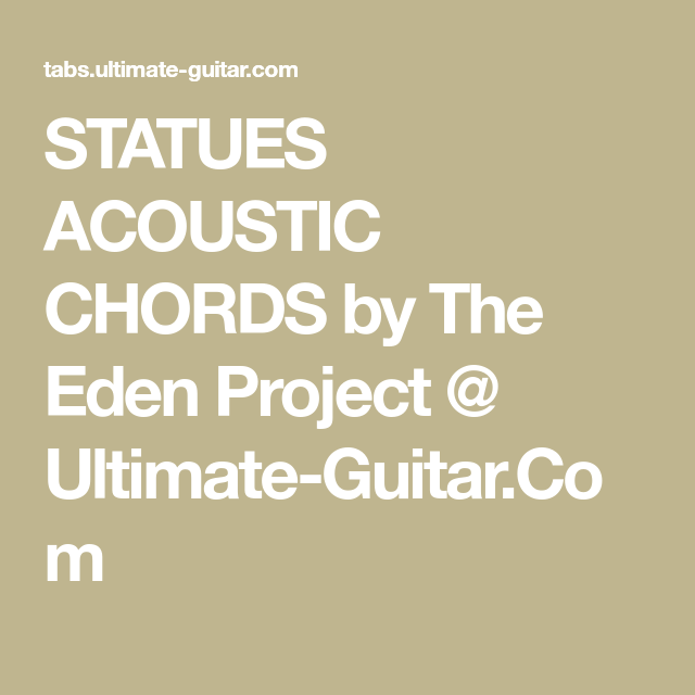 STATUES ACOUSTIC CHORDS by The Eden Project @ Ultimate-Guitar.Com ...