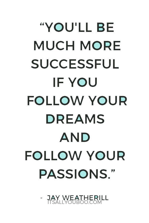Youll be much more successful if you follow your dreams and follow your passions  Jay Weatherill Click here for 6 ways to fight for your dreams