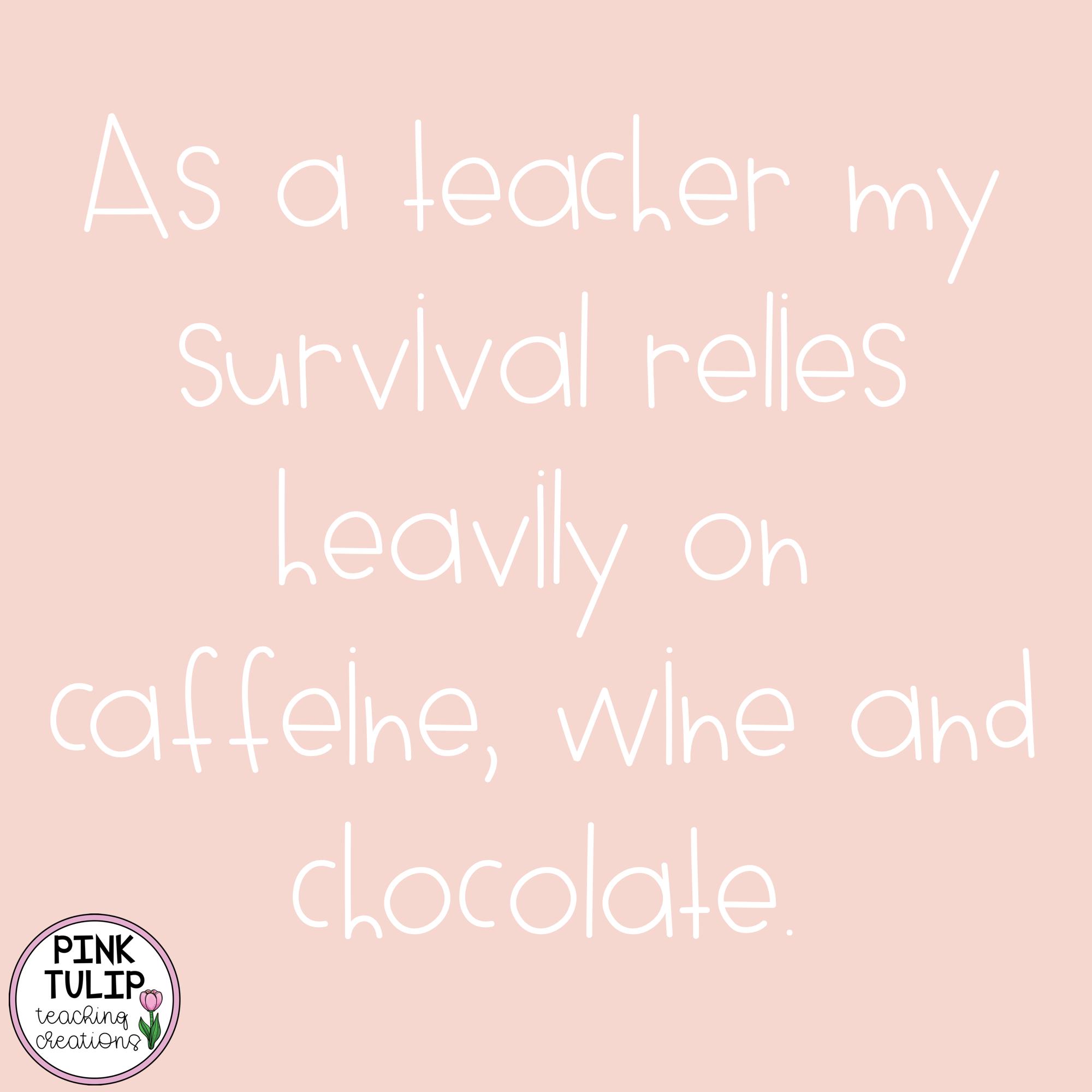 As A Teacher My Survival Relies Heavily On Caffeine Wine