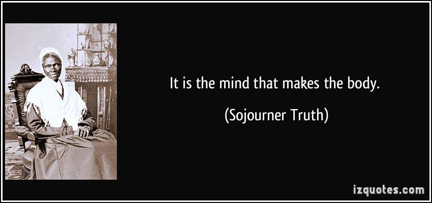 Sojourner Truth Quotes Prepossessing It Is The Mind That Makes The Bodysojourner Truth #quotes #quote