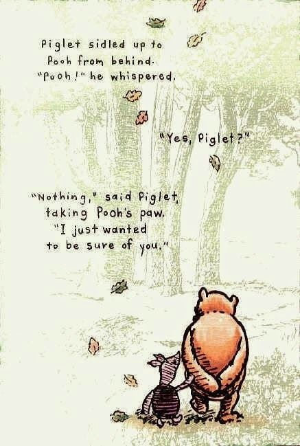 """Winnie the Pooh Piglet sidled up to Pooh from behind. """"Pooh!"""" he whispered. """"Yes, Piglet?"""" """"Nothing,"""" said Piglet, taking Pooh's paw """"I just wanted to be sure fo you"""""""