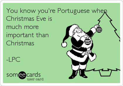 Free Family Ecard You Know Youre Portuguese When Christmas Eve Is Much More Important Than LPC