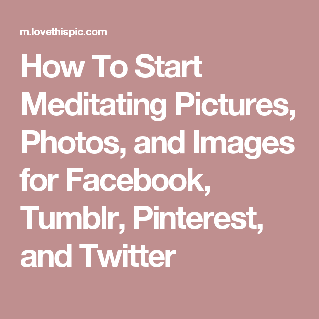 How To Start Meditating Pictures, Photos, and Images for Facebook, Tumblr, Pinterest, and Twitter