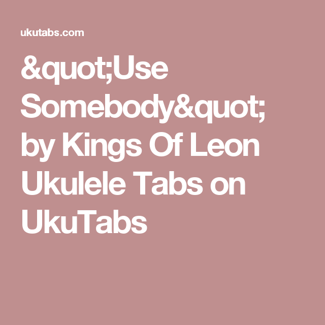 Use Somebody By Kings Of Leon Ukulele Tabs On Ukutabs Chords