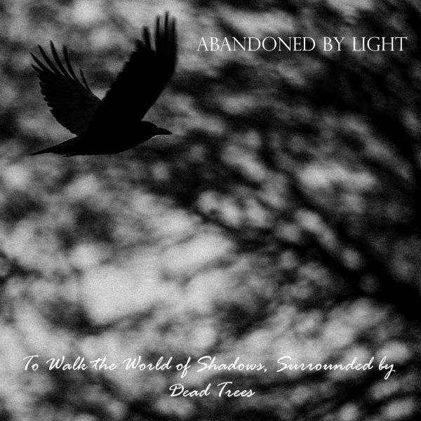 Abandoned By Light - To Walk The World Of Shadows, Surrounded By Dead Trees